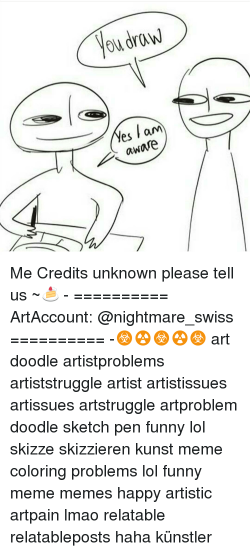 Memes, 🤖, and Nightmare: draw  ow Wes am  aware Me Credits unknown please tell us ~🍰 - ========== ArtAccount: @nightmare_swiss ========== -☣☢☣☢☣ art doodle artistproblems artiststruggle artist artistissues artissues artstruggle artproblem doodle sketch pen funny lol skizze skizzieren kunst meme coloring problems lol funny meme memes happy artistic artpain lmao relatable relatableposts haha künstler