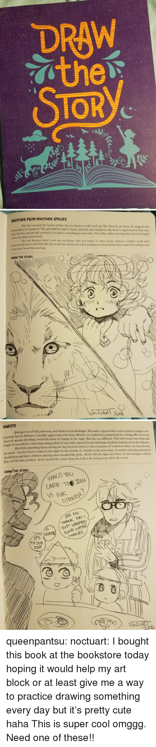 Children, Cute, and Family: DRAW  TOR  2/   BROTHER FROM ANOTHER SPECIES  The lion reached the barrier before the zoo keepers could catch up. But when he got there, he stopped and  dl still as if transfixed. The girl held her father's hand, unafraid and completely still. Each a caged beast in their own  way, the lion and the girl seemed to recognize something in cach other. The father didn't interrupt but moved his hand  to her shoulder protectively  The zoo keepers hadn't seen the cat behave that way before or since. Later, witnesses couldn't recall what  attracted the lion to the little girl, but as the two faced each other, locking eyes from behind their respective railings, they  swore they heard him purring  DRAW THE STORY:   GUESTS  John got out of bed, shivered, and clicked on his flashlight. He hadn't expected his rented summer cottage to be  nted, but he did have a healthy appreciation for irony. Besides, he studied the paranormal for a living. He'd seen his  share  of spooky dwellings, heard his share of bumps in the night. But this was different. This little house was clean and  It was old in a charming antique kind of way with exposed beams and large windows looking out on the Atlantic  He'd felt something funny during the day but had written it off as remnants of work that hadn't yet cleared from  right.  his mind but he'd been woken in the night by the sounds of a family in the next room. A mother  the kitchen and three children playing what sounded like jacks. All the tell-tale signs were there. It was stran  Tulx  and his skin prickled. As he turned the corner from the hall to the living room, there they were.  clattering around in  gely cold for  DRAW THE STORY:  WOULD YOU  CARE TO JOIN  NSFORE  DINNER  THANK YOU  JUST WANTED  THANS queenpantsu:  noctuart:  I bought this book at the bookstore today hoping it would help my art block or at least give me a way to practice drawing something every day but it's pretty cute haha  This is super cool omggg. Need one of these!!