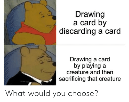 Creature, You, and What: Drawing  a card by  discarding a card  Drawing a card  by playing a  creature and then  sacrificing that creature What would you choose?