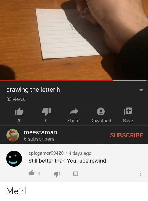 youtube.com, MeIRL, and Download: drawing the letter h  83 views  +1  Share  Download  20  Save  meestaman  SUBSCRIBE  6 subscribers  epicgamer69420 · 4 days ago  Still better than YouTube rewind  3 Meirl