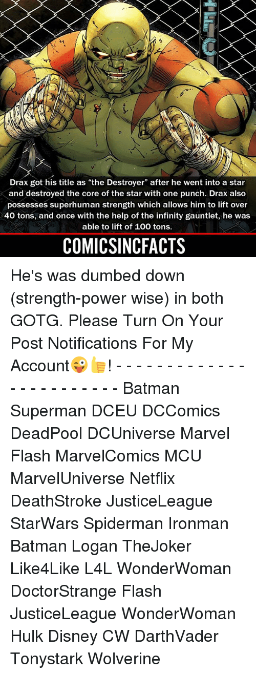 """Anaconda, Batman, and Disney: Drax got his title as """"the Destroyer"""" after he went into a star  and destroyed the core of the star with one punch. Drax also  possesses superhuman strength which allows him to lift over  40 tons, and once with the help of the infinity gauntlet, he was  able to lift of 100 tons.  COMICSINCFACTS He's was dumbed down (strength-power wise) in both GOTG. Please Turn On Your Post Notifications For My Account😜👍! - - - - - - - - - - - - - - - - - - - - - - - - Batman Superman DCEU DCComics DeadPool DCUniverse Marvel Flash MarvelComics MCU MarvelUniverse Netflix DeathStroke JusticeLeague StarWars Spiderman Ironman Batman Logan TheJoker Like4Like L4L WonderWoman DoctorStrange Flash JusticeLeague WonderWoman Hulk Disney CW DarthVader Tonystark Wolverine"""