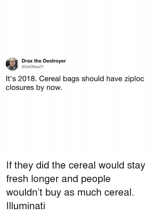Fresh, Illuminati, and Memes: Drax the Destroyer  @DaOBeeZY  It's 2018. Cereal bags should have ziploc  closures by now. If they did the cereal would stay fresh longer and people wouldn't buy as much cereal. Illuminati