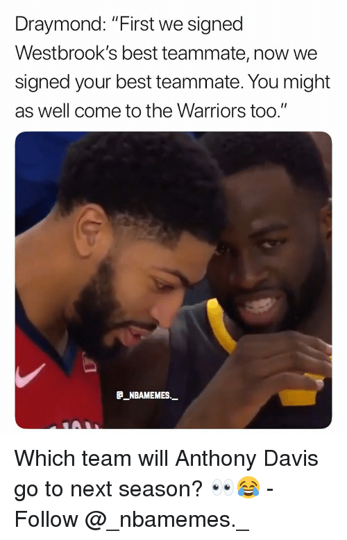 "Memes, Anthony Davis, and Best: Draymond: ""First we signed  Westbrook's best teammate, now we  signed your best teammate. You might  as well come to the Warriors too.""  E_NBAMEMES._ Which team will Anthony Davis go to next season? 👀😂 - Follow @_nbamemes._"