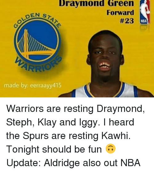 Draymond Green, Memes, and 🤖: Draymond Green A  GOLDEN  Forward  STa  #23  HBA  ARRIO  made by: eerraayy415 Warriors are resting Draymond, Steph, Klay and Iggy. I heard the Spurs are resting Kawhi. Tonight should be fun 🙃 Update: Aldridge also out NBA