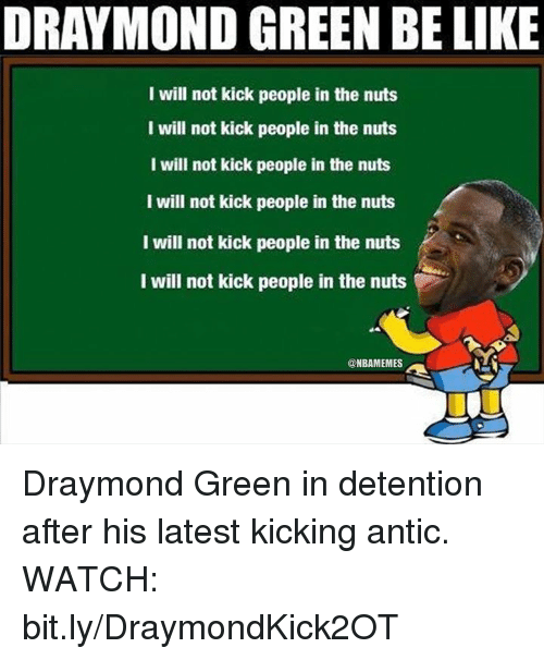 Be Like, Draymond Green, and Nba: DRAYMOND GREEN BE LIKE  I will not kick people in the nuts  I will not kick people in the nuts  I will not kick people in the nuts  I will not kick people in the nuts  I will not kick people in the nuts  I will not kick people in the nuts  @NBAMEMES Draymond Green in detention after his latest kicking antic. WATCH: bit.ly/DraymondKick2OT