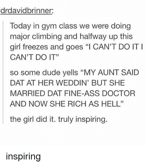"""Ass, Climbing, and Doctor: drdavidbrinner:  Today in gym class we were doing  major climbing and halfway up this  girl freezes and goes """"I CAN'T DO ITI  CAN'T DO IT""""  so some dude yells """"MY AUNT SAID  DAT AT HER WEDDIN' BUT SHE  MARRIED DAT FINE-ASS DOCTOR  AND NOW SHE RICH AS HELL""""  the girl did it. truly inspiring inspiring"""
