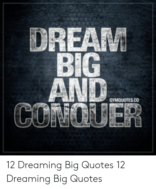 DREAM BIG AND CONCUER GYMOUOTESCO 12 Dreaming Big Quotes 12 ...