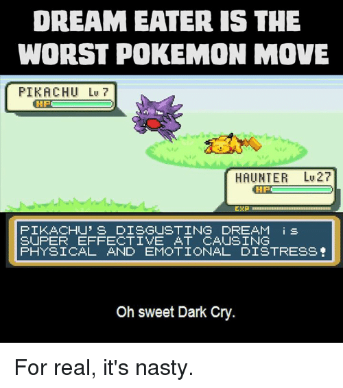 Memes, Nasty, and Nasty: DREAM EATER IS THE  WORST POKEMON MOVE  PIKACHU Lv 7  HIPE  HAUNTER 27  ERP  PIKACHU' s DISGUSTING DREAM i s  SUPER EFFECTIVE AT CAUSING  PHYSICAL AND EMOTIONAL DISTRESS  Oh sweet Dark Cry. For real, it's nasty.