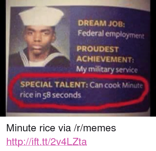 """Memes, Http, and Military: DREAM JOB  Federal employment  PROUDEST  ACHIEVEMENT  My military service  SPECIAL TALENT: Can cook Minute  rice in 58 seconds <p>Minute rice via /r/memes <a href=""""http://ift.tt/2v4LZta"""">http://ift.tt/2v4LZta</a></p>"""