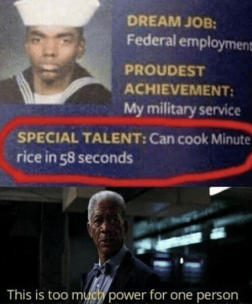 Too Much, Power, and Military: DREAM JOB:  Federal employment  PROUDEST  ACHIEVEMENT:  My military service  SPECIAL TALENT: Can cook Minute  rice in 58 seconds  This is too much power for one person