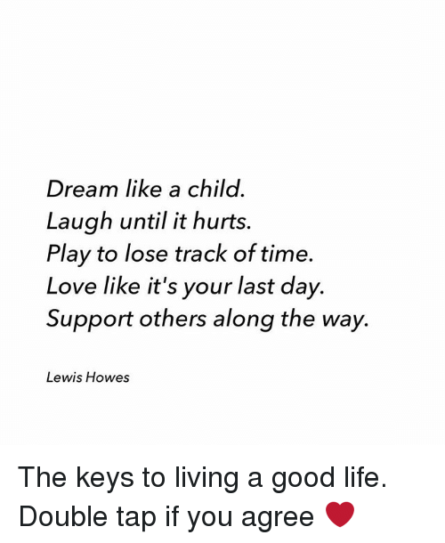 Life, Love, and Memes: Dream like a child.  Laugh until it hurts.  Play to lose track of time.  Love like it's your last day.  Support others along the way.  Lewis Howes The keys to living a good life. Double tap if you agree ❤️