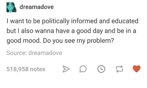 Mood, Good, and Humans of Tumblr: dreamadove  I want to be politically informed and educated  but I also wanna have a good day and be in a  good mood. Do you see my problem?  Source: dreamadove  518,958 notes o >