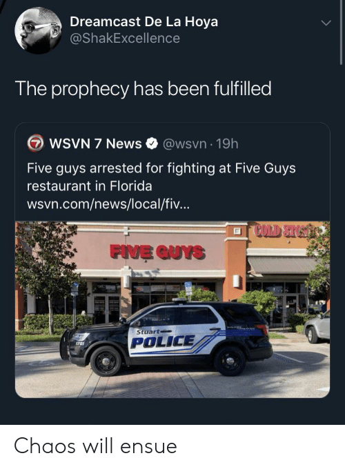 News, Police, and Florida: Dreamcast De La Hoya  @ShakExcellence  The prophecy has been fulfilled  WSVN 7 News  @wsvn 19h  Five guys arrested for fighting at Five Guys  restaurant in Florida  wsvn.com/news/local/fiv...  FIVE QUYS  Stuart  POLICE  1701 Chaos will ensue