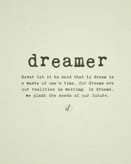 Future, Time, and Dreams: dreamer  Never let it be said that to dream is  a waste of one's time, for dreams are  our realities in waiting. In dreams,  we plant the seeds of our future.