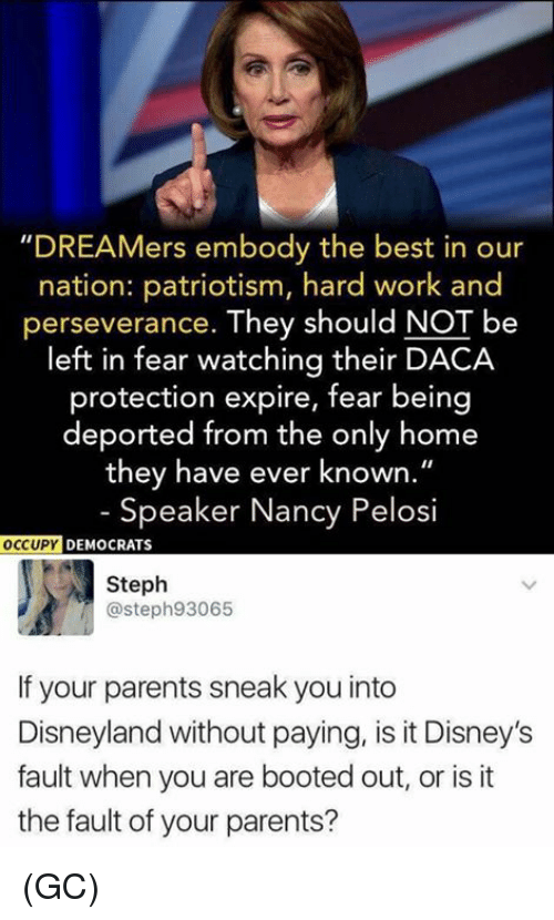 "Disneyland, Memes, and Parents: ""DREAMers embody the best in our  nation: patriotism, hard work and  perseverance. They should NOT be  left in fear watching their DACA  protection expire, fear being  deported from the only home  they have ever known.""  - Speaker Nancy Pelosi  OCCUPY  DEMOCRATS  Steph  @steph93065  If your parents sneak you into  Disneyland without paying, is it Disney's  fault when you are booted out, or is it  the fault of your parents? (GC)"