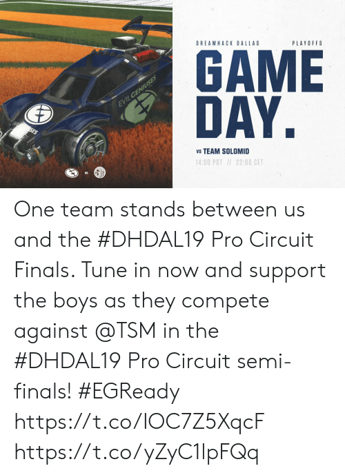 DreamHack, Finals, and Memes: DREAMHACK DALLAS  PLAYOFFS  GAME  DAY.  EVILGENIUSES  SES  vs TEAM SOLOMID  14:00 PST / 22:00 CET One team stands between us and the #DHDAL19 Pro Circuit Finals.   Tune in now and support the boys as they compete against @TSM in the  #DHDAL19 Pro Circuit semi-finals! #EGReady  https://t.co/IOC7Z5XqcF https://t.co/yZyC1lpFQq
