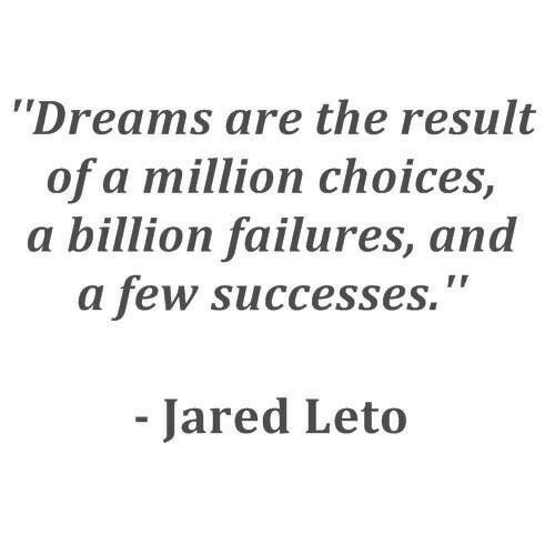 "Jared, Dreams, and Jared Leto: Dreams are the result  of a million choices,  a billion failures, and  a few successes.""  Jared Leto"