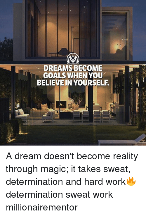 A Dream, Goals, and Memes: DREAMS BECOME  GOALS WHEN YOU  BELIEVE IN YOURSELF. A dream doesn't become reality through magic; it takes sweat, determination and hard work🔥 determination sweat work millionairementor
