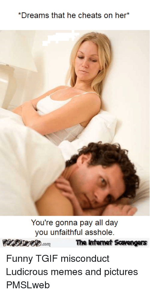Funny, Memes, and Tgif: *Dreams that he cheats on her*  You're gonna pay all day  you unfaithful asshole  The Ihtemet Scavengers <p>Funny TGIF misconduct  Ludicrous memes and pictures  PMSLweb </p>