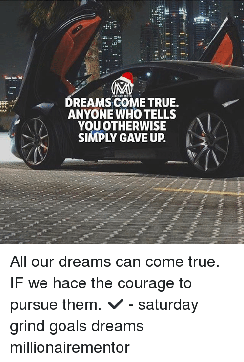 Goals, Memes, and True: DREAMSCOME TRUE.  ANYONE WHO TELLS  YOU OTHERWISE  SIMPLY GAVE UP. All our dreams can come true. IF we hace the courage to pursue them. ✔️ - saturday grind goals dreams millionairementor