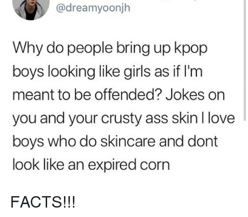 Ass, Facts, and Girls: @dreamyoonjh  Why do people bring up kpop  boys looking like girls as if I'm  meant to be offended? Jokes on  you and your crusty ass skin I love  boys who do skincare and dont  look like an expired corn FACTS!!!