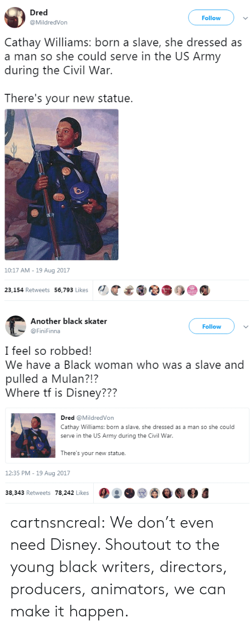 Disney, Mulan, and Target: Dred  @MildredVon  Follow  Cathay Williams: born a slave, she dressed as  a man so she could serve in the US Army  during the Civil War.  There's your new statue.  10:17 AM - 19 Aug 2017  23,154 Retweets 56,793 Likes   Another black skater  @FiniFinna  Follow  I feel so robbed!  We have a Black woman who was a slave and  pulled a Mulan?!?  Where tf is Disney???  Dred @MildredVon  Cathay Williams: born a slave, she dressed as a man so she could  serve in the US Army during the Civil War  There's your new statue.  12:35 PM -19 Aug 2017  38,343 Retweets 78,242 Likes cartnsncreal:   We don't even need Disney. Shoutout to the young black writers, directors, producers, animators, we can make it happen.