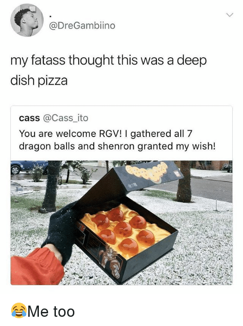 Memes, Pizza, and Dish: @DreGambiino  my fatass thought this was a deep  dish pizza  cass @Cass_ito  You are welcome RGV! I gathered all 7  dragon balls and shenron granted my wish! 😂Me too