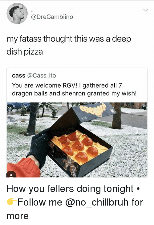 Funny, Pizza, and Dish: @DreGambiino  my fatass thought this was a deep  dish pizza  cass @Cass ito  You are welcome RGV! I gathered all 7  dragon balls and shenron granted my wish! How you fellers doing tonight • 👉Follow me @no_chillbruh for more
