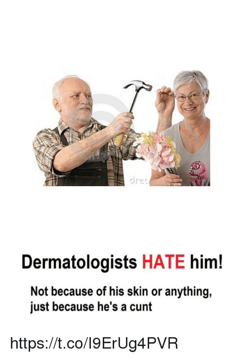 Cunt, Him, and Skin: dres  Dermatologists HATE him!  Not because of his skin or anything,  just because he's a cunt https://t.co/I9ErUg4PVR