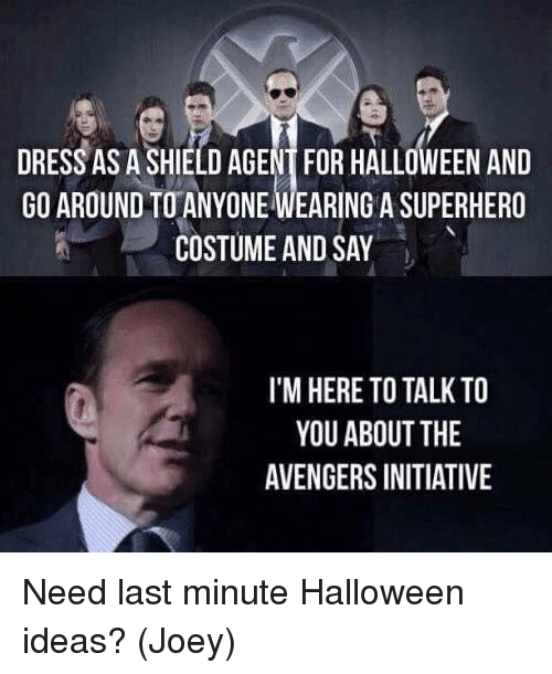 Halloween, Memes, and Superhero: DRESS AS A SHIELD AGENT FOR HALLOWEEN AND  GO AROUND TO ANYONE WEARING A SUPERHERO  COSTUME AND SAY  I'M HERE TO TALK TO  YOU ABOUT THE  AVENGERS INITIATIVE Need last minute Halloween ideas?   (Joey)