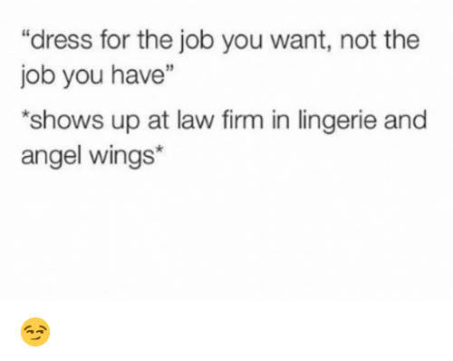 "Funny, Angel, and Dress: ""dress for the job you want, not the  job you have""  shows up at law firm in lingerie and  angel wings* 😏"