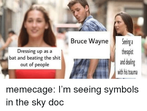 Memes, Reddit, and Shit: Dressing up as a  bat and beating the shit  out of people  Bruce WayneSenga  therapist  Eand deal  with his tauma memecage:  I'm seeing symbols in the sky doc