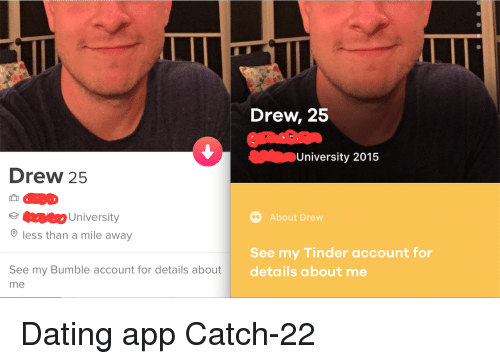 Dating, Tinder, and Bumble: Drew, 25  University 2015  Drew 25  eUniversity  About Drew  0 less than a mile away  See my Tinder account for  details about me  See my Bumble account for details about  me Dating app Catch-22