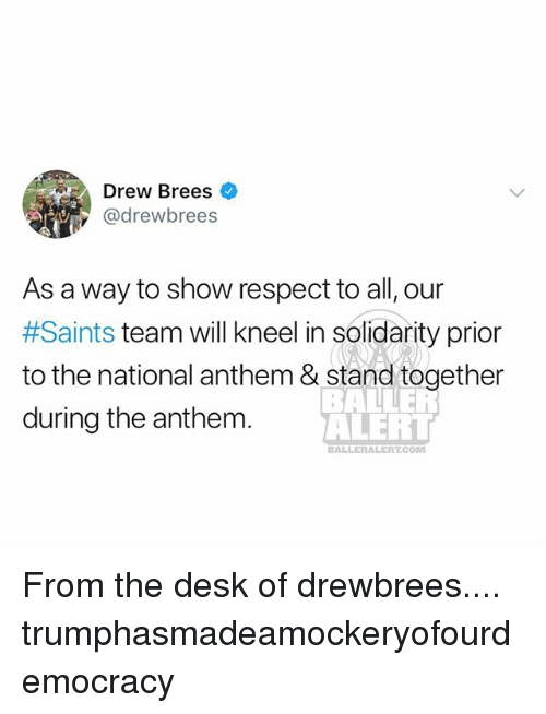 Memes, Respect, and New Orleans Saints: Drew Brees  @drewbrees  2  As a way to show respect to all, our  #Saints team will kneel in solidarity prior  to the national anthem & stand together  during the anthem.  ALERT  BALLERALERT.COM From the desk of drewbrees.... trumphasmadeamockeryofourdemocracy