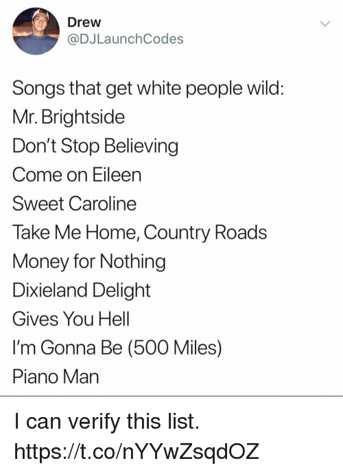 Don't Stop Believing, Funny, and Money: Drew  @DJLaunchCodes  Songs that get white people wild  Mr. Brightside  Don't Stop Believing  Come on Eileen  Sweet Caroline  Take Me Home, Country Roads  Money for Nothing  Dixieland Delight  Gives You Hell  I'm Gonna Be (500 Miles)  Piano Man I can verify this list. https://t.co/nYYwZsqdOZ
