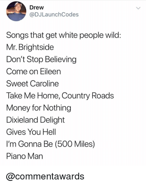 Don't Stop Believing, Money, and White People: Drew  @DJLaunchCodes  Songs that get white people wild  Mr. Brightside  Don't Stop Believing  Come on Eileen  Sweet Caroline  Take Me Home, Country Roads  Money for Nothing  Dixieland Delight  Gives You Hell  I'm Gonna Be (500 Miles)  Piano Man @commentawards