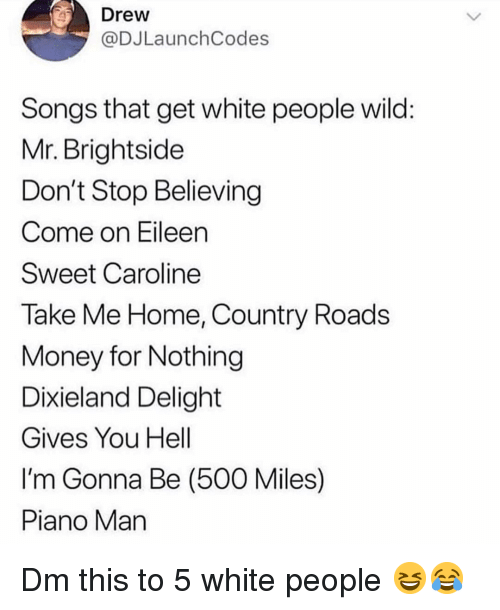 Don't Stop Believing, Memes, and White People: Drew  @DJLaunchCodes  Songs that get white people wild  Mr. Brightside  Don't Stop Believing  Come on Eileen  Sweet Caroline  Take Me Home, Country Roads  VMoney for Nothing  Dixieland Delight  Gives You Hell  I'm Gonna Be (500 Miles)  Piano Man Dm this to 5 white people 😆😂