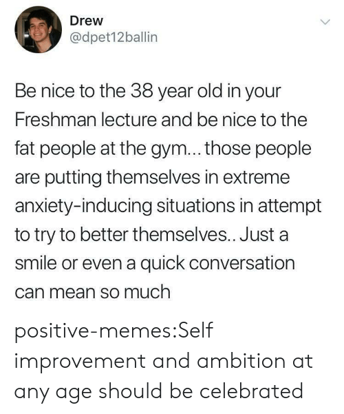 Gym, Memes, and Tumblr: Drew  @dpet12ballin  Be nice to the 38 year old in your  Freshman lecture and be nice to the  fat people at the gym... those people  are putting themselves in extreme  anxiety-inducing situations in attempt  to try to better themselves.. Just a  smile or even a quick conversation  Can mean so much positive-memes:Self improvement and ambition at any age should be celebrated