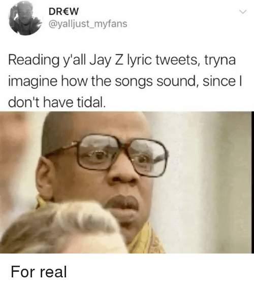 Funny, Jay, and Jay Z: DREW  @yalljust_myfans  Reading y'all Jay Z lyric tweets, tryna  imagine how the songs sound, since l  don't have tidal For real