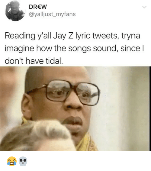 Jay, Jay Z, and Memes: DREW  @yalljust_myfans  Reading y'all Jay Z lyric tweets, tryna  imagine how the songs sound, since l  don't have tidal 😂💀