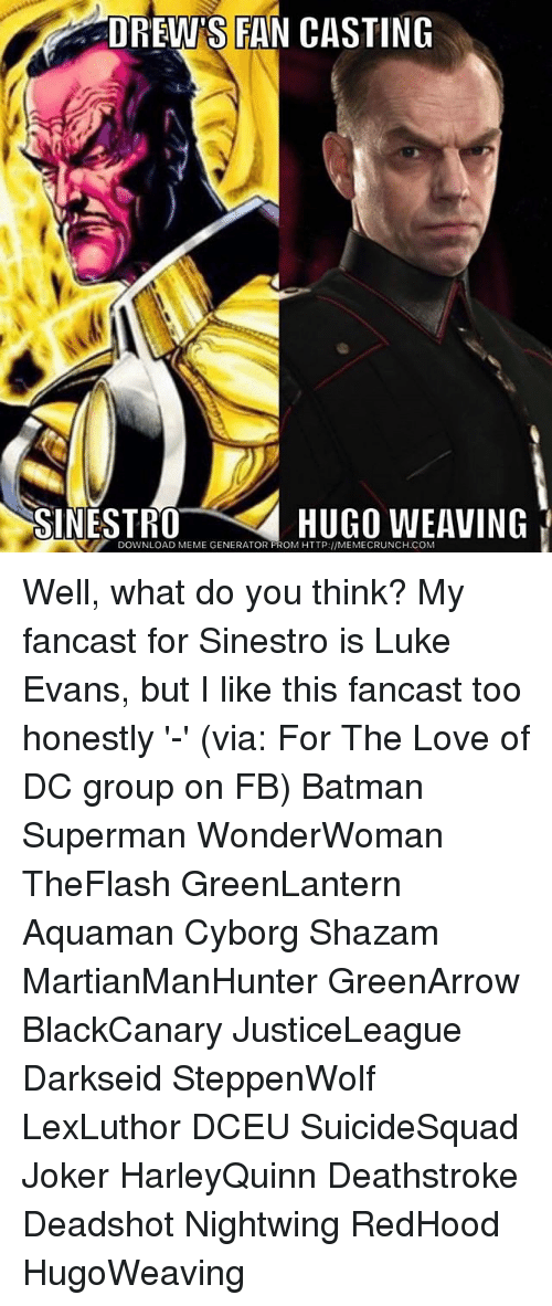 Batman, Joker, and Love: DREW'S FAN CASTING  SINESTR0  HUGO WEAVING  DOWNLOAD MEME GENERATOR FROM HTTP://MEMECRUNCH.COM Well, what do you think? My fancast for Sinestro is Luke Evans, but I like this fancast too honestly '-' (via: For The Love of DC group on FB) Batman Superman WonderWoman TheFlash GreenLantern Aquaman Cyborg Shazam MartianManHunter GreenArrow BlackCanary JusticeLeague Darkseid SteppenWolf LexLuthor DCEU SuicideSquad Joker HarleyQuinn Deathstroke Deadshot Nightwing RedHood HugoWeaving