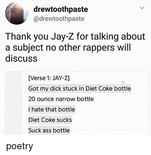 Ass, Jay, and Jay Z: drewtoothpaste  @drewtoothpaste  Thank you Jay-Z for talking about  a subject no other rappers wil  discuss  [Verse 1: JAY-Z]  Got my dick stuck in Diet Coke bottlee  20 ounce narrow bottle  I hate that bottle  Diet Coke sucks  Suck ass bottle poetry