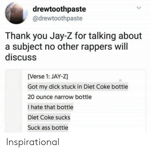 Ass, Jay, and Jay Z: drewtoothpaste  @drewtoothpaste  Thank you Jay-Z for talking about  a subject no other rappers will  discuss  [Verse 1: JAY-Z  Got my dick stuck in Diet Coke bottle  20 ounce narrow bottle  I hate that bottle  Diet Coke sucks  Suck ass bottle Inspirational