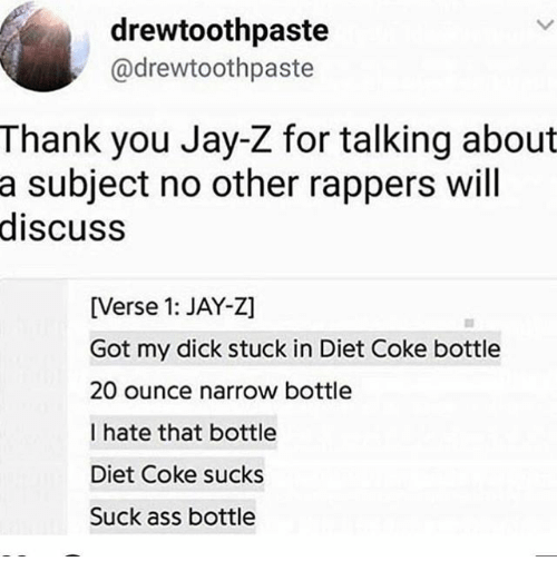 Ass, Ironic, and Jay: drewtoothpaste  @drewtoothpaste  Thank you Jay-Z for talking about  subject no other rappers will  discuss  a  [Verse 1: JAY-Z]  Got my dick stuck in Diet Coke bottle  20 ounce narrow bottle  I hate that bottle  Diet Coke sucks  Suck ass bottle