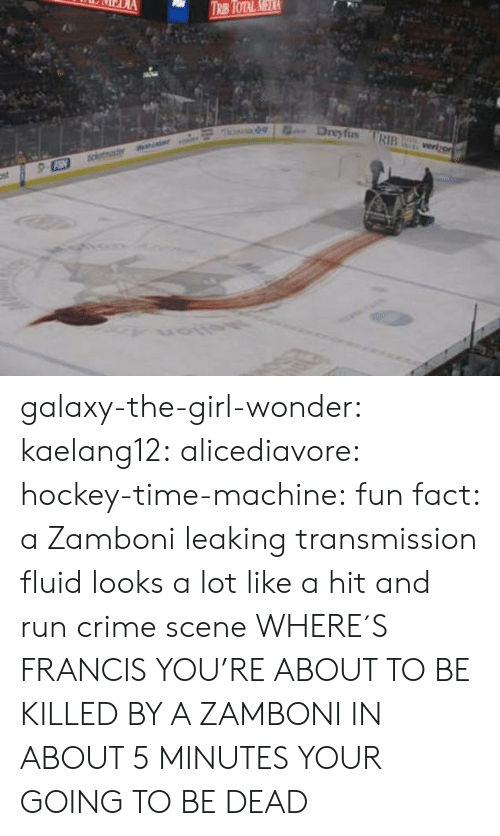Crime, Gif, and Hockey: Dreyfus RIB galaxy-the-girl-wonder:  kaelang12:  alicediavore:  hockey-time-machine: fun fact: a Zamboni leaking transmission fluid looks a lot like a hit and run crime scene WHERE´S FRANCIS  YOU'RE ABOUT TO BE KILLED BY A ZAMBONI   IN ABOUT 5 MINUTES YOUR GOING TO BE DEAD