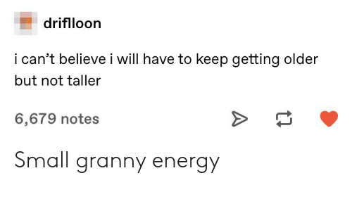 Energy, Tumblr, and Notes: driflloon  i can't believei ill have to keep getting older  but not taller  6,679 notes Small granny energy