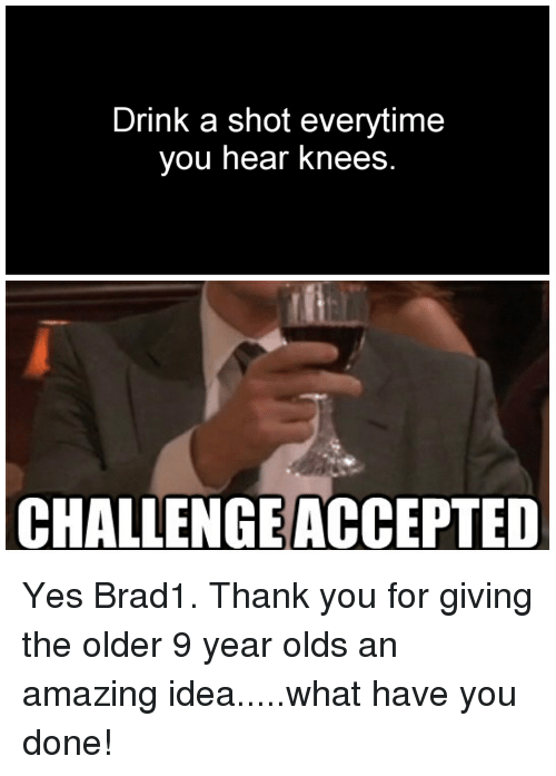 Drink A Shot Everytime You Hear Knees Challengeaccepted Thank You Meme On Me Me Cars all over the place, horns honking, you just can't make this crazy stuff up! meme