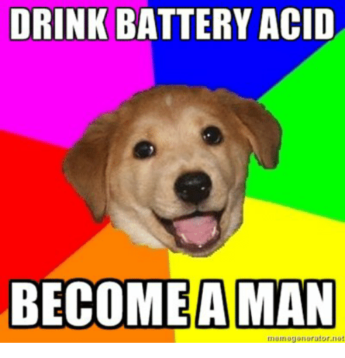 Drinking, Advice Dog, and Battery Acid: DRINK BATTERY ACID  BECOME A MAN