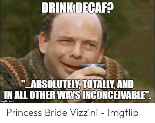 """Princess, Com, and Princess Bride: DRINK DECAF?  ABSOLUTELY, TOOTALLY AND  IN ALL OTHER WAYS INCONCEIVABLE""""  imgflip.com Princess Bride Vizzini - Imgflip"""