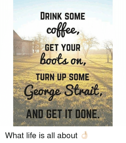 Drink Some Get Your On Turn Up Some George Strait And Get It Done